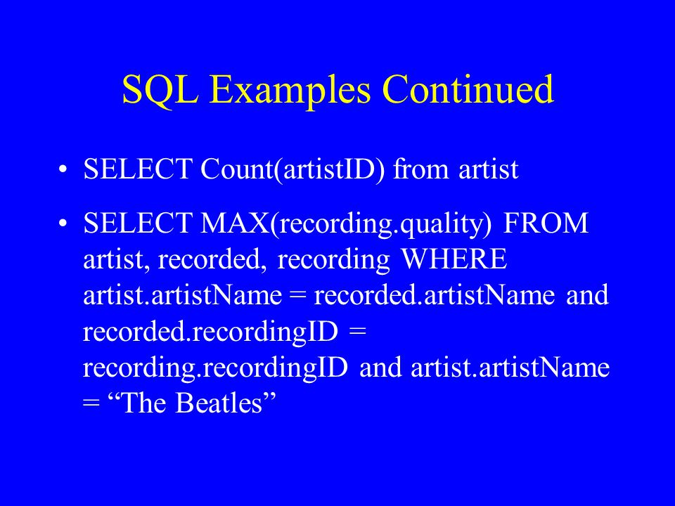 SQL Examples Continued SELECT Count(artistID) from artist SELECT MAX(recording.quality) FROM artist, recorded, recording WHERE artist.artistName = recorded.artistName and recorded.recordingID = recording.recordingID and artist.artistName = The Beatles
