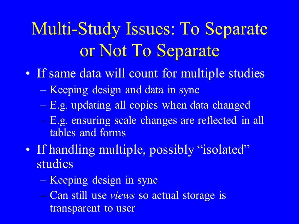 Multi-Study Issues: To Separate or Not To Separate If same data will count for multiple studies –Keeping design and data in sync –E.g.