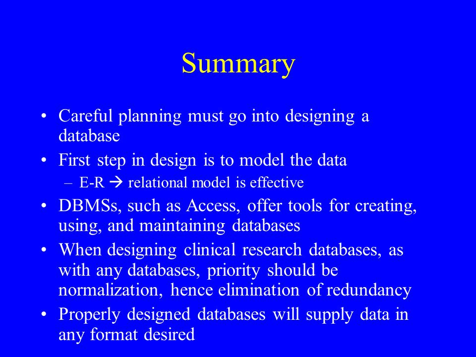 Summary Careful planning must go into designing a database First step in design is to model the data –E-R  relational model is effective DBMSs, such as Access, offer tools for creating, using, and maintaining databases When designing clinical research databases, as with any databases, priority should be normalization, hence elimination of redundancy Properly designed databases will supply data in any format desired