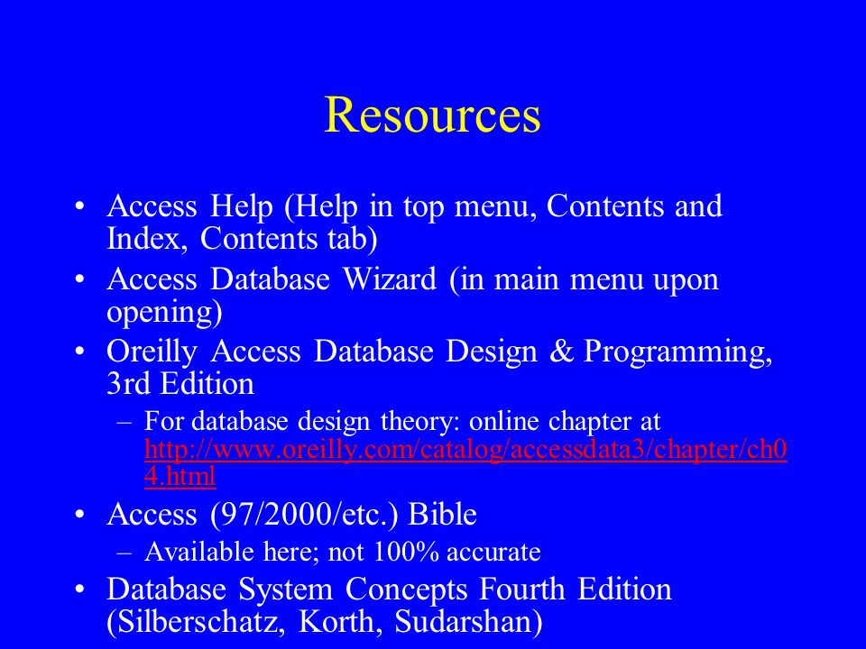 Resources Access Help (Help in top menu, Contents and Index, Contents tab) Access Database Wizard (in main menu upon opening) Oreilly Access Database Design & Programming, 3rd Edition –For database design theory: online chapter at   4.html   4.html Access (97/2000/etc.) Bible –Available here; not 100% accurate Database System Concepts Fourth Edition (Silberschatz, Korth, Sudarshan)