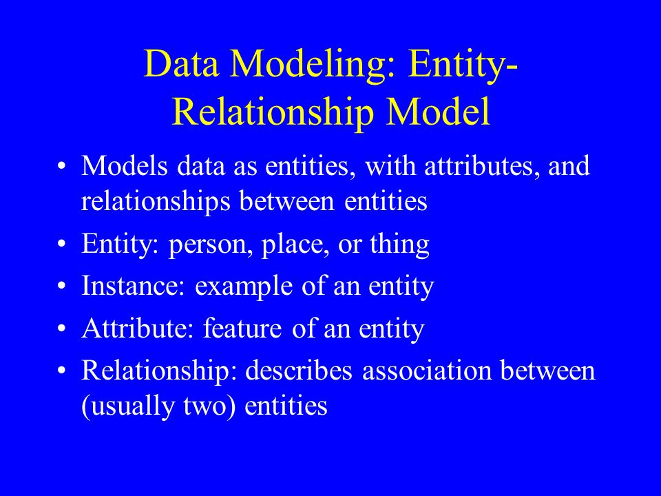 Data Modeling: Entity- Relationship Model Models data as entities, with attributes, and relationships between entities Entity: person, place, or thing Instance: example of an entity Attribute: feature of an entity Relationship: describes association between (usually two) entities
