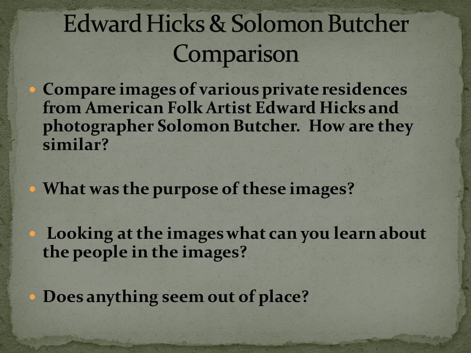 Compare images of various private residences from American Folk Artist Edward Hicks and photographer Solomon Butcher.