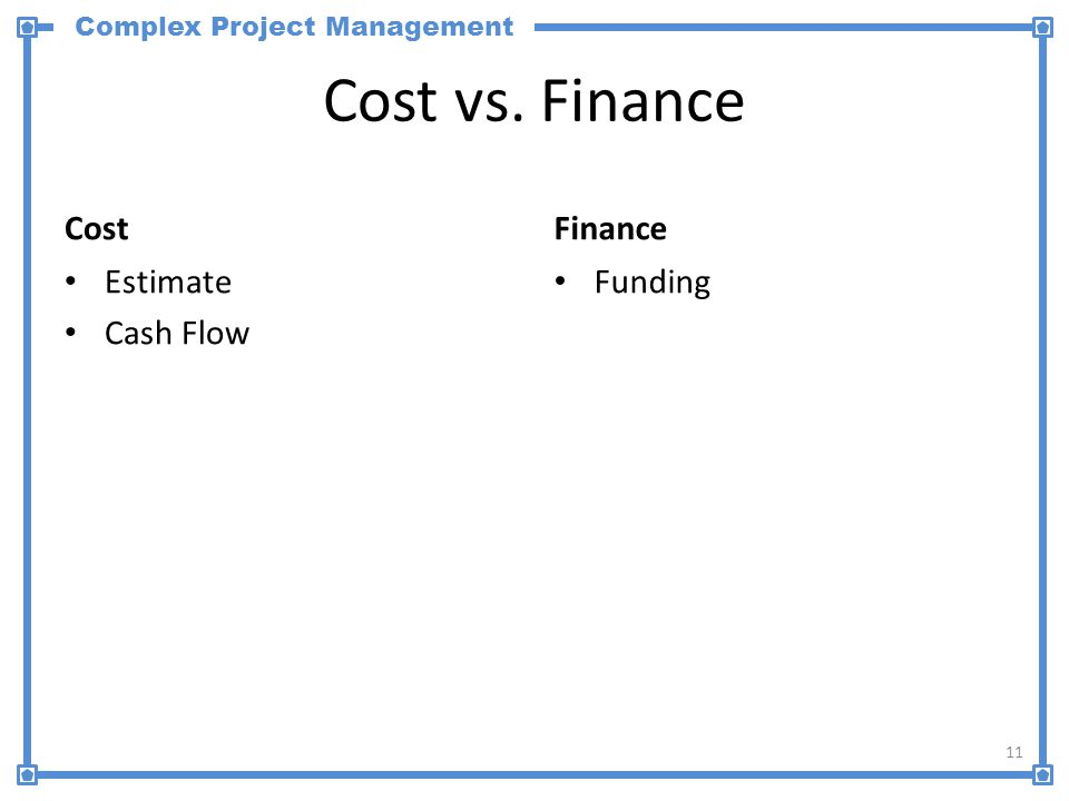 Complex Project Management Cost vs. Finance Cost Estimate Cash Flow Finance Funding 11