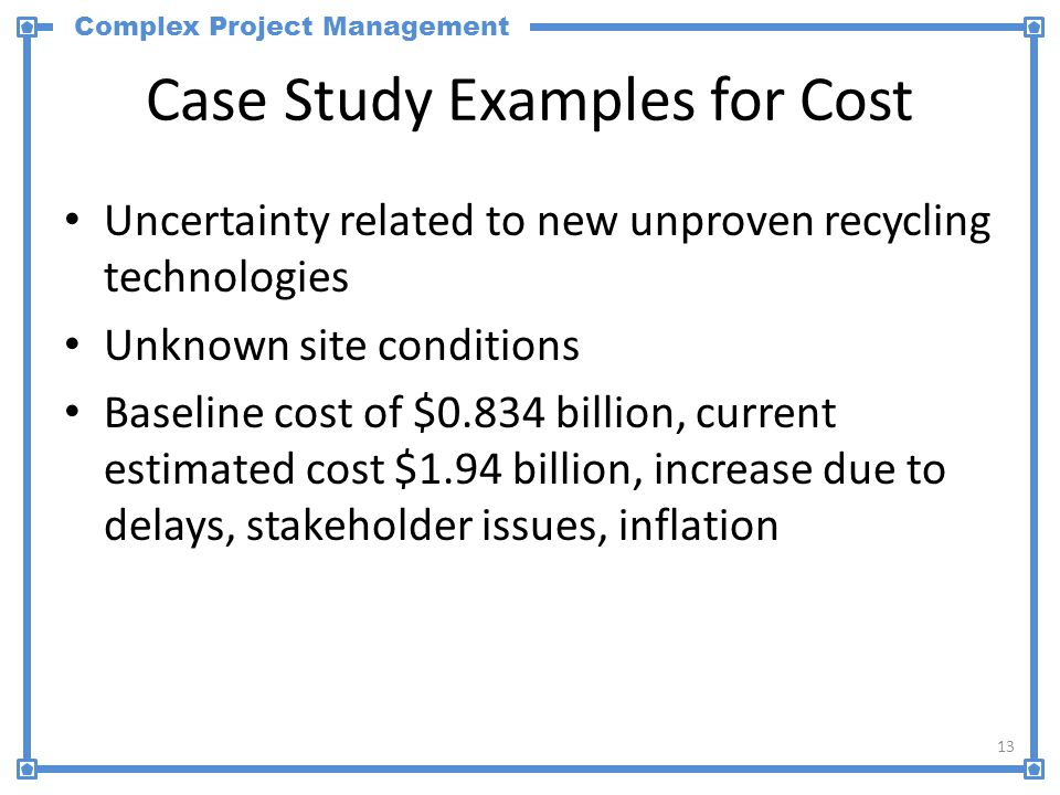 Complex Project Management Case Study Examples for Cost Uncertainty related to new unproven recycling technologies Unknown site conditions Baseline co