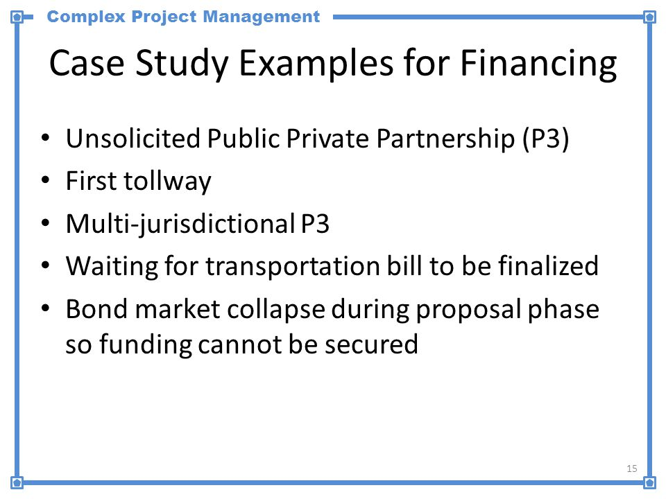 Complex Project Management Case Study Examples for Financing Unsolicited Public Private Partnership (P3) First tollway Multi-jurisdictional P3 Waiting for transportation bill to be finalized Bond market collapse during proposal phase so funding cannot be secured 15