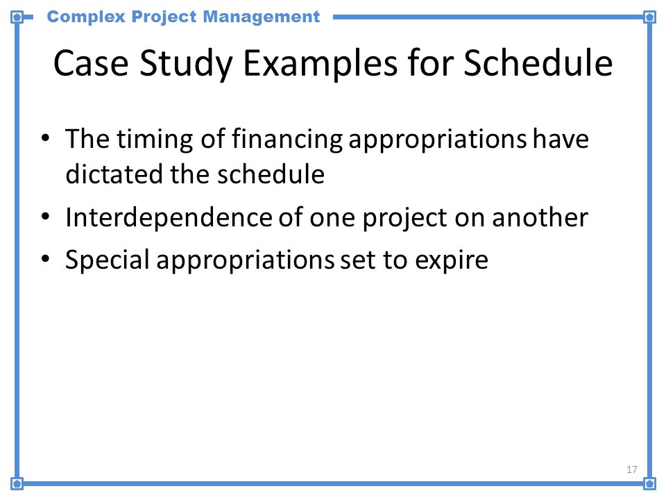 Complex Project Management Case Study Examples for Schedule The timing of financing appropriations have dictated the schedule Interdependence of one project on another Special appropriations set to expire 17