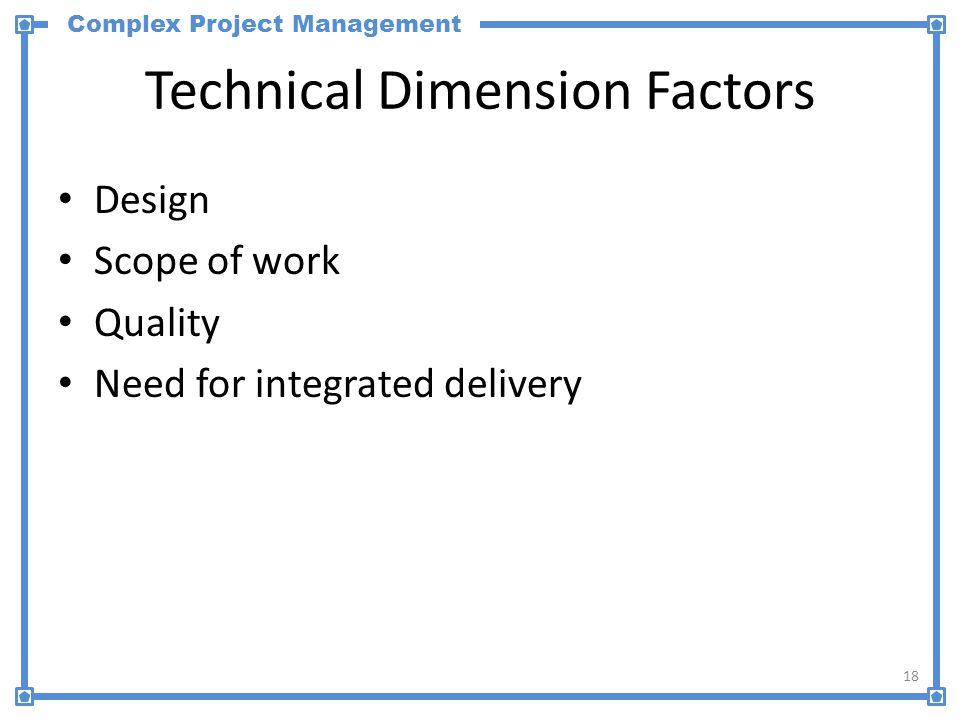 Complex Project Management Technical Dimension Factors Design Scope of work Quality Need for integrated delivery 18