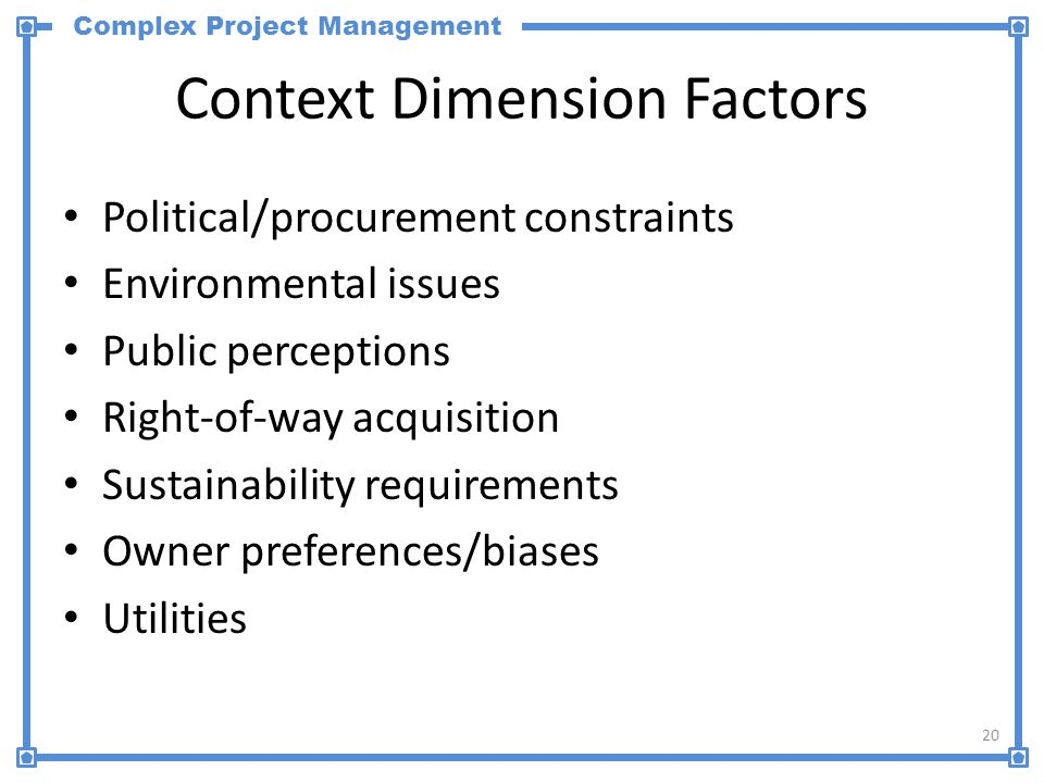 Complex Project Management Context Dimension Factors Political/procurement constraints Environmental issues Public perceptions Right-of-way acquisitio
