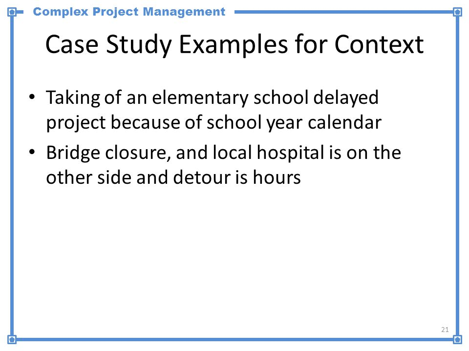 Complex Project Management Case Study Examples for Context Taking of an elementary school delayed project because of school year calendar Bridge closure, and local hospital is on the other side and detour is hours 21