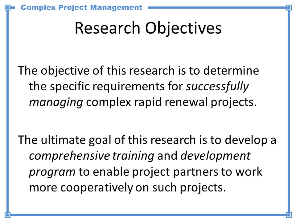 Complex Project Management Research Objectives The objective of this research is to determine the specific requirements for successfully managing complex rapid renewal projects.