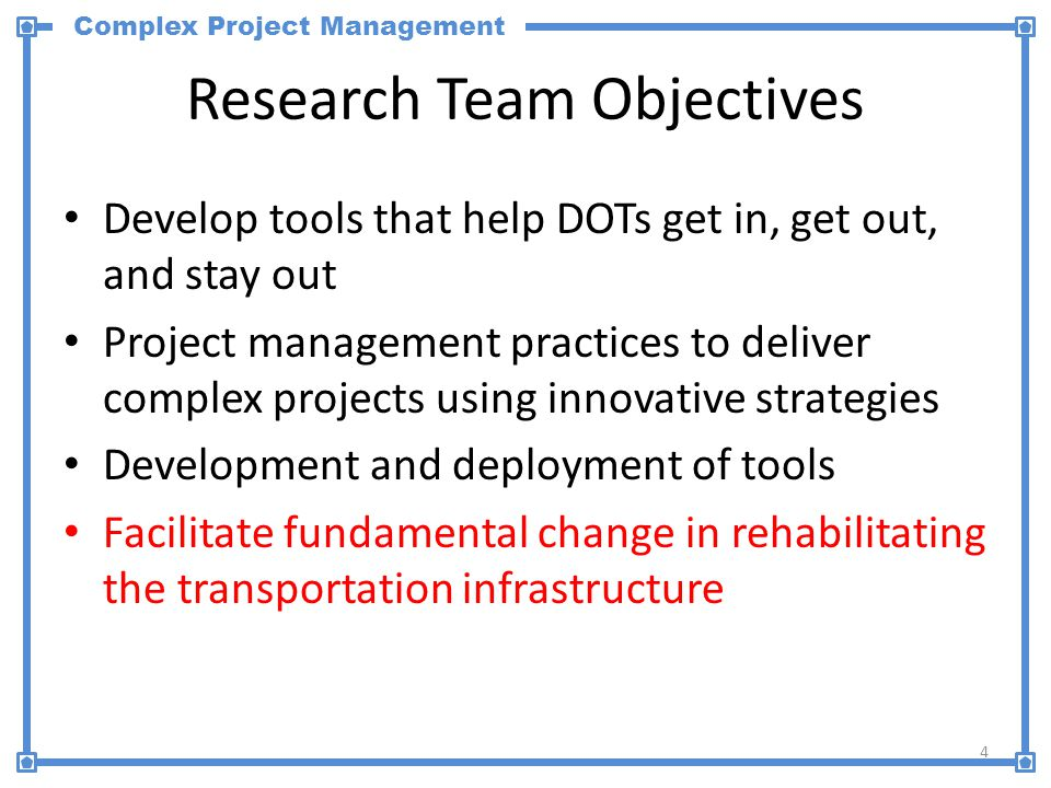 Complex Project Management Research Team Objectives 4 Develop tools that help DOTs get in, get out, and stay out Project management practices to deliver complex projects using innovative strategies Development and deployment of tools Facilitate fundamental change in rehabilitating the transportation infrastructure