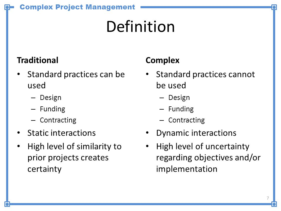 Complex Project Management Definition Traditional Standard practices can be used – Design – Funding – Contracting Static interactions High level of similarity to prior projects creates certainty Complex Standard practices cannot be used – Design – Funding – Contracting Dynamic interactions High level of uncertainty regarding objectives and/or implementation 7