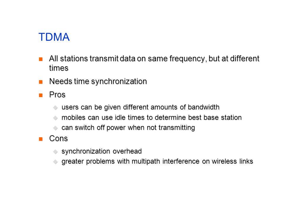 TDMA All stations transmit data on same frequency, but at different times All stations transmit data on same frequency, but at different times Needs time synchronization Needs time synchronization Pros Pros  users can be given different amounts of bandwidth  mobiles can use idle times to determine best base station  can switch off power when not transmitting Cons Cons  synchronization overhead  greater problems with multipath interference on wireless links