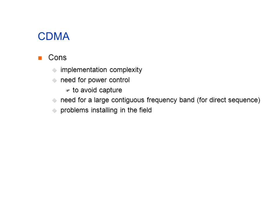 CDMA Cons Cons  implementation complexity  need for power control  to avoid capture  need for a large contiguous frequency band (for direct sequence)  problems installing in the field