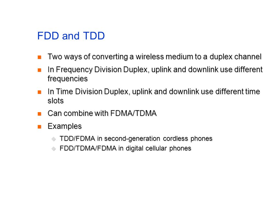 FDD and TDD Two ways of converting a wireless medium to a duplex channel Two ways of converting a wireless medium to a duplex channel In Frequency Division Duplex, uplink and downlink use different frequencies In Frequency Division Duplex, uplink and downlink use different frequencies In Time Division Duplex, uplink and downlink use different time slots In Time Division Duplex, uplink and downlink use different time slots Can combine with FDMA/TDMA Can combine with FDMA/TDMA Examples Examples  TDD/FDMA in second-generation cordless phones  FDD/TDMA/FDMA in digital cellular phones