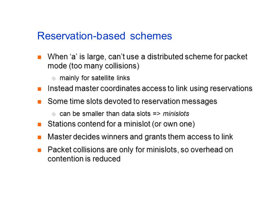 Reservation-based schemes When 'a' is large, can't use a distributed scheme for packet mode (too many collisions) When 'a' is large, can't use a distributed scheme for packet mode (too many collisions)  mainly for satellite links Instead master coordinates access to link using reservations Instead master coordinates access to link using reservations Some time slots devoted to reservation messages Some time slots devoted to reservation messages  can be smaller than data slots => minislots Stations contend for a minislot (or own one) Stations contend for a minislot (or own one) Master decides winners and grants them access to link Master decides winners and grants them access to link Packet collisions are only for minislots, so overhead on contention is reduced Packet collisions are only for minislots, so overhead on contention is reduced
