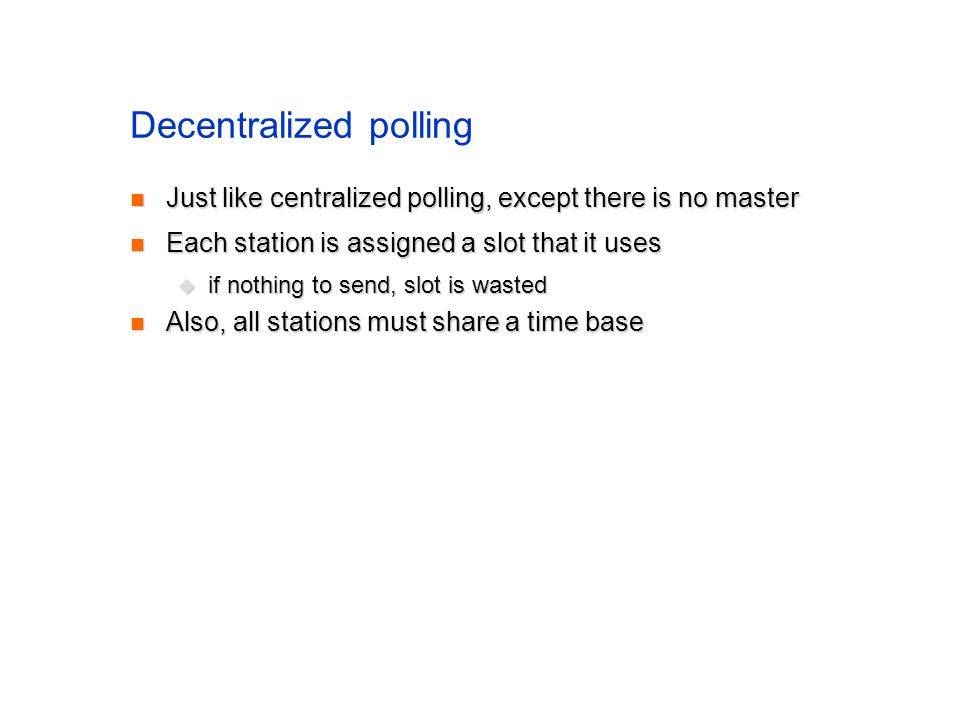 Decentralized polling Just like centralized polling, except there is no master Just like centralized polling, except there is no master Each station is assigned a slot that it uses Each station is assigned a slot that it uses  if nothing to send, slot is wasted Also, all stations must share a time base Also, all stations must share a time base