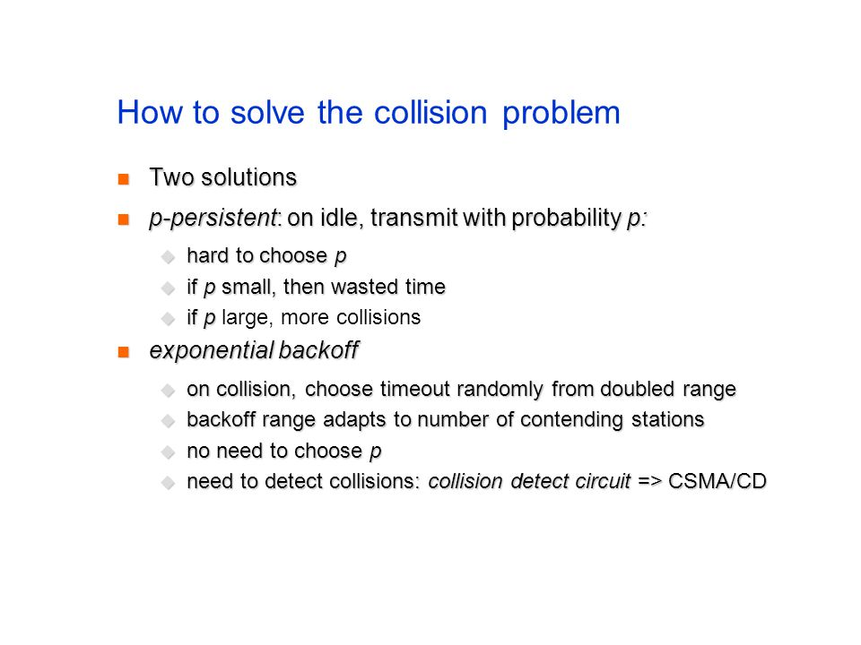 How to solve the collision problem Two solutions Two solutions p-persistent: on idle, transmit with probability p: p-persistent: on idle, transmit with probability p:  hard to choose p  if p small, then wasted time  if p  if p large, more collisions exponential backoff exponential backoff  on collision, choose timeout randomly from doubled range  backoff range adapts to number of contending stations  no need to choose p  need to detect collisions: collision detect circuit => CSMA/CD