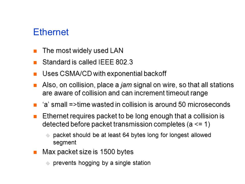 Ethernet The most widely used LAN The most widely used LAN Standard is called IEEE 802.3 Standard is called IEEE 802.3 Uses CSMA/CD with exponential backoff Uses CSMA/CD with exponential backoff Also, on collision, place a jam signal on wire, so that all stations are aware of collision and can increment timeout range Also, on collision, place a jam signal on wire, so that all stations are aware of collision and can increment timeout range 'a' small =>time wasted in collision is around 50 microseconds 'a' small =>time wasted in collision is around 50 microseconds Ethernet requires packet to be long enough that a collision is detected before packet transmission completes (a <= 1) Ethernet requires packet to be long enough that a collision is detected before packet transmission completes (a <= 1)  packet should be at least 64 bytes long for longest allowed segment Max packet size is 1500 bytes Max packet size is 1500 bytes  prevents hogging by a single station