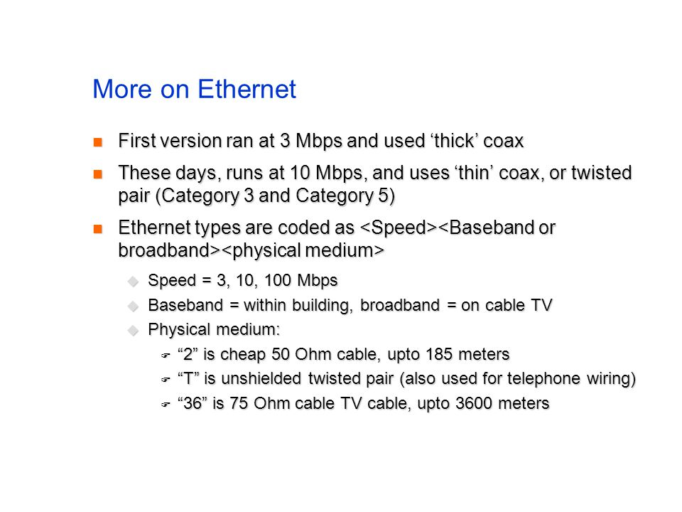 More on Ethernet First version ran at 3 Mbps and used 'thick' coax First version ran at 3 Mbps and used 'thick' coax These days, runs at 10 Mbps, and uses 'thin' coax, or twisted pair (Category 3 and Category 5) These days, runs at 10 Mbps, and uses 'thin' coax, or twisted pair (Category 3 and Category 5) Ethernet types are coded as Ethernet types are coded as  Speed = 3, 10, 100 Mbps  Baseband = within building, broadband = on cable TV  Physical medium:  2 is cheap 50 Ohm cable, upto 185 meters  T is unshielded twisted pair (also used for telephone wiring)  36 is 75 Ohm cable TV cable, upto 3600 meters