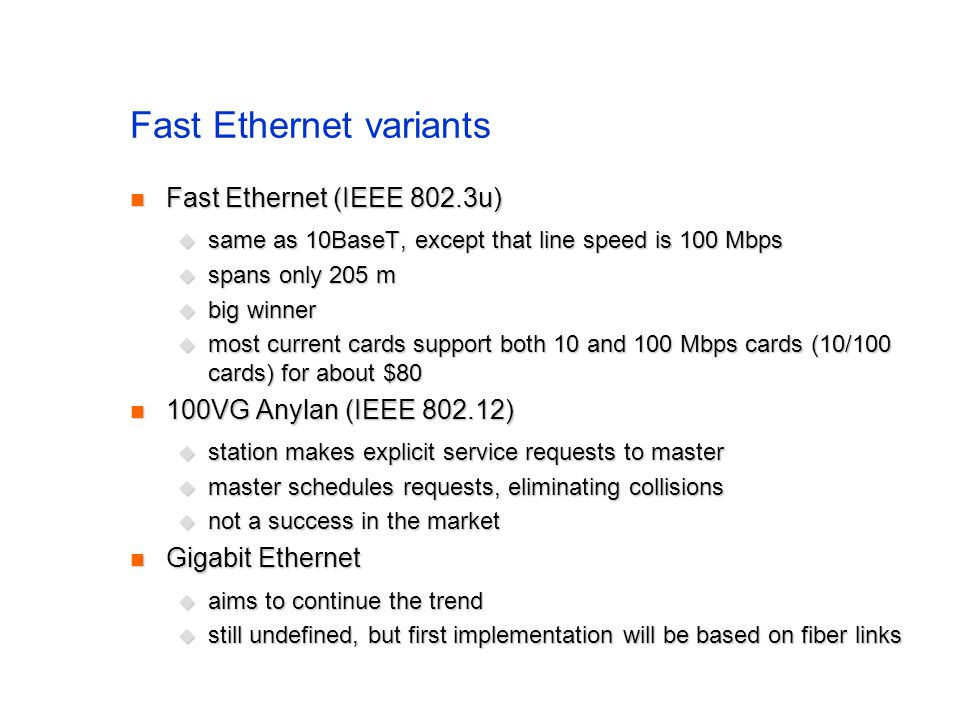 Fast Ethernet variants Fast Ethernet (IEEE 802.3u) Fast Ethernet (IEEE 802.3u)  same as 10BaseT, except that line speed is 100 Mbps  spans only 205 m  big winner  most current cards support both 10 and 100 Mbps cards (10/100 cards) for about $80 100VG Anylan (IEEE 802.12) 100VG Anylan (IEEE 802.12)  station makes explicit service requests to master  master schedules requests, eliminating collisions  not a success in the market Gigabit Ethernet Gigabit Ethernet  aims to continue the trend  still undefined, but first implementation will be based on fiber links