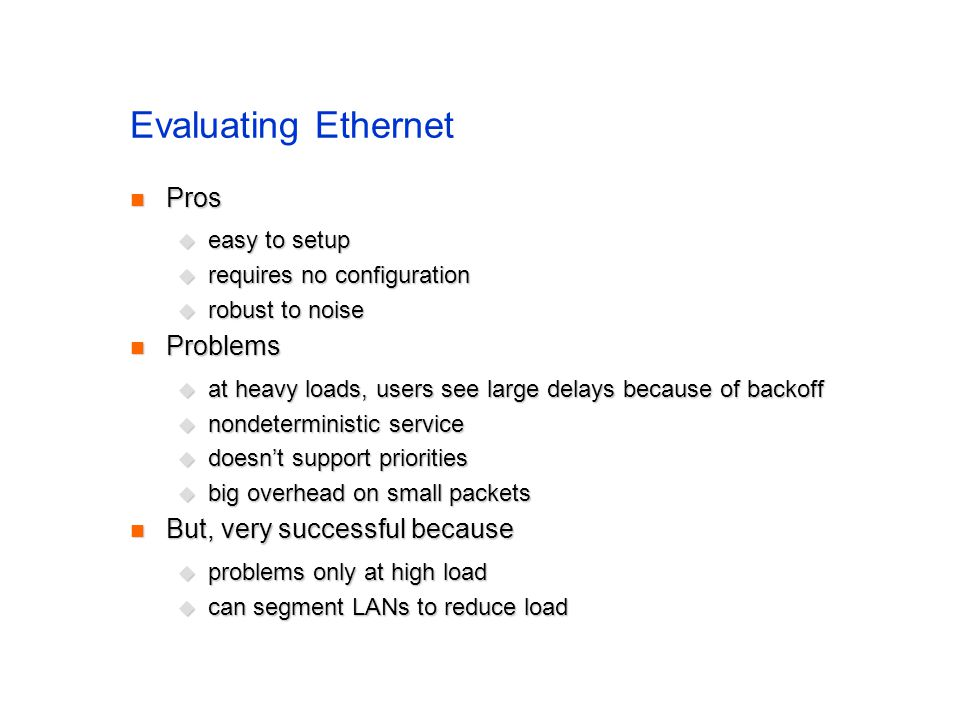Evaluating Ethernet Pros Pros  easy to setup  requires no configuration  robust to noise Problems Problems  at heavy loads, users see large delays because of backoff  nondeterministic service  doesn't support priorities  big overhead on small packets But, very successful because But, very successful because  problems only at high load  can segment LANs to reduce load