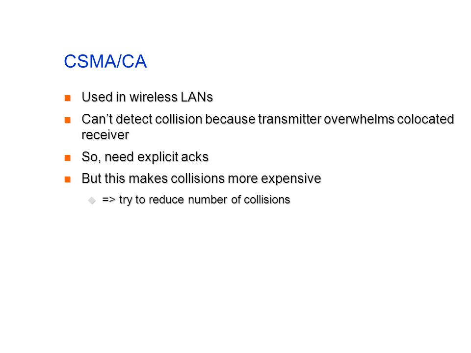 CSMA/CA Used in wireless LANs Used in wireless LANs Can't detect collision because transmitter overwhelms colocated receiver Can't detect collision because transmitter overwhelms colocated receiver So, need explicit acks So, need explicit acks But this makes collisions more expensive But this makes collisions more expensive  => try to reduce number of collisions