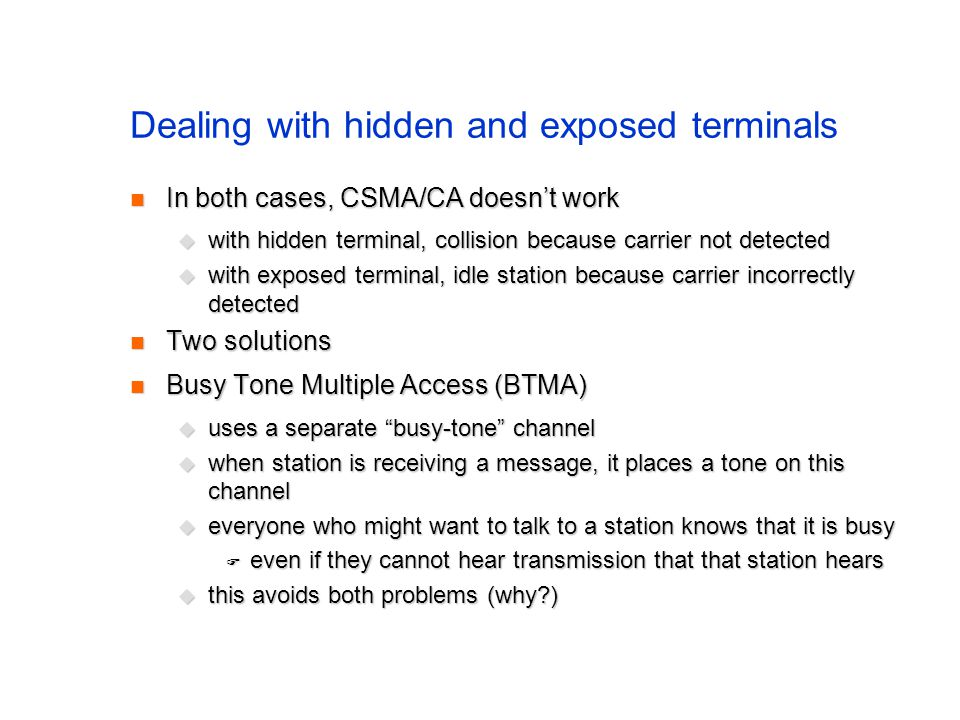 Dealing with hidden and exposed terminals In both cases, CSMA/CA doesn't work In both cases, CSMA/CA doesn't work  with hidden terminal, collision because carrier not detected  with exposed terminal, idle station because carrier incorrectly detected Two solutions Two solutions Busy Tone Multiple Access (BTMA) Busy Tone Multiple Access (BTMA)  uses a separate busy-tone channel  when station is receiving a message, it places a tone on this channel  everyone who might want to talk to a station knows that it is busy  even if they cannot hear transmission that that station hears  this avoids both problems (why?)