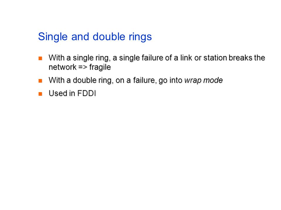 Single and double rings With a single ring, a single failure of a link or station breaks the network => fragile With a single ring, a single failure of a link or station breaks the network => fragile With a double ring, on a failure, go into wrap mode With a double ring, on a failure, go into wrap mode Used in FDDI Used in FDDI