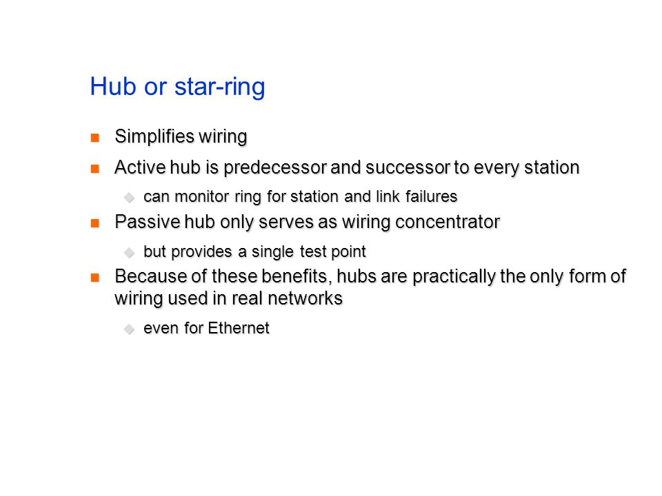 Hub or star-ring Simplifies wiring Simplifies wiring Active hub is predecessor and successor to every station Active hub is predecessor and successor to every station  can monitor ring for station and link failures Passive hub only serves as wiring concentrator Passive hub only serves as wiring concentrator  but provides a single test point Because of these benefits, hubs are practically the only form of wiring used in real networks Because of these benefits, hubs are practically the only form of wiring used in real networks  even for Ethernet