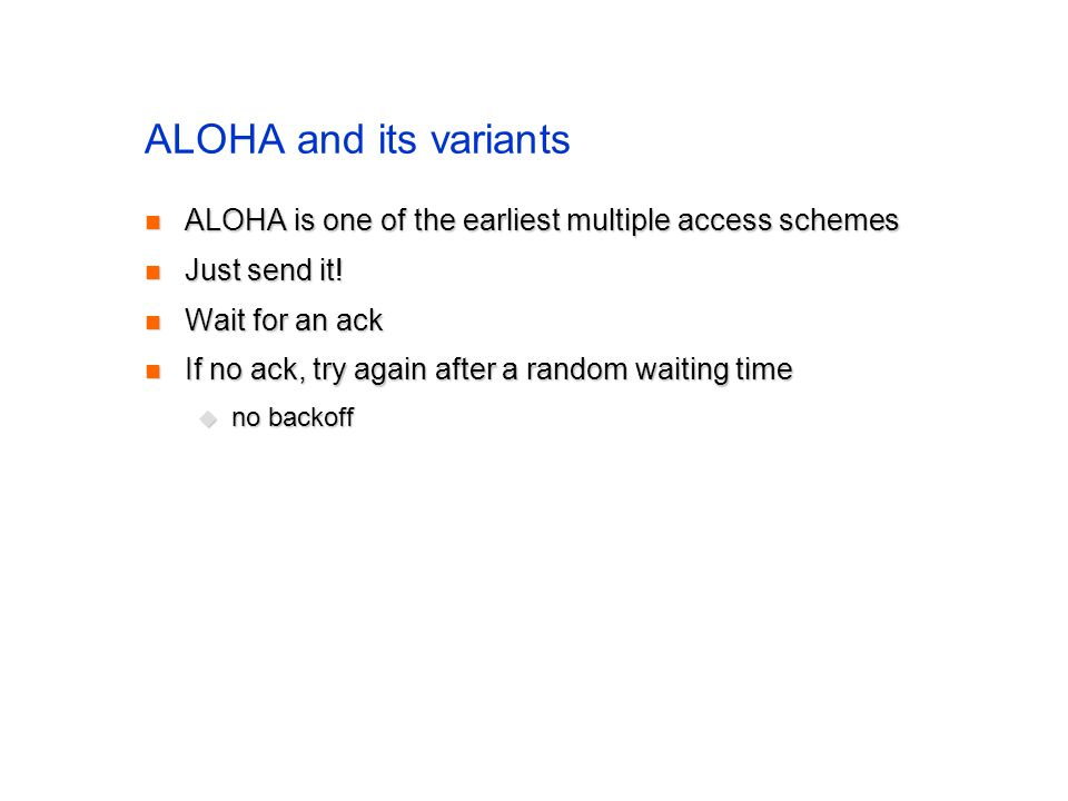 ALOHA and its variants ALOHA is one of the earliest multiple access schemes ALOHA is one of the earliest multiple access schemes Just send it.