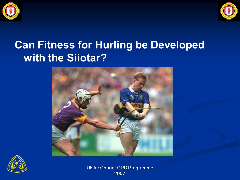 Ulster Council CPD Programme 2007 Can Fitness for Hurling be Developed with the Siiotar?