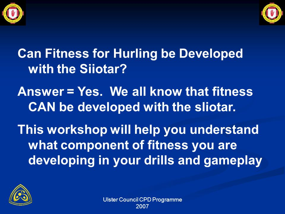 Ulster Council CPD Programme 2007 How do you know if your drill is the right intensity Observation-signs of fatigue Talk Test Feedback Loss of Form Records/Diary Heart Rate