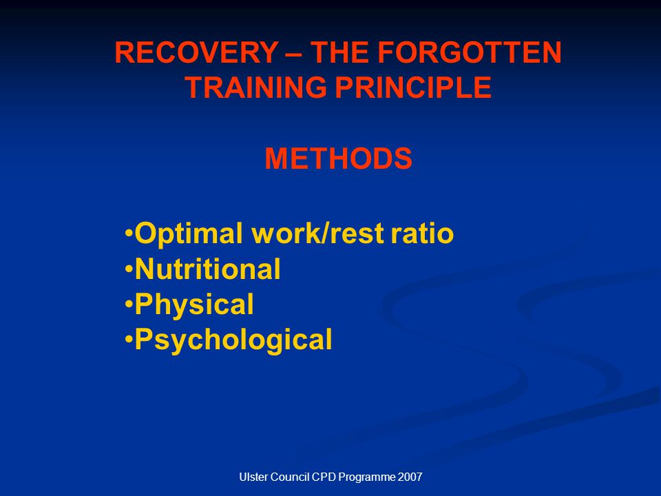 Ulster Council CPD Programme 2007 RECOVERY – THE FORGOTTEN TRAINING PRINCIPLE METHODS Optimal work/rest ratio Nutritional Physical Psychological
