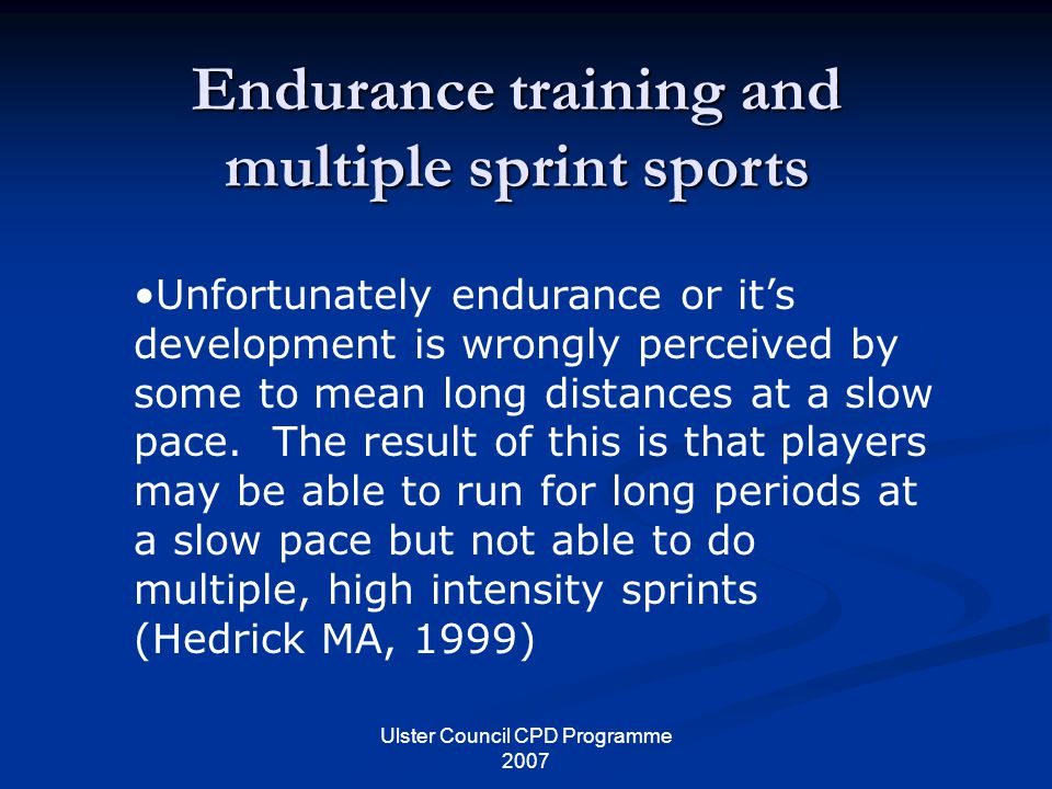Ulster Council CPD Programme 2007 Endurance training and multiple sprint sports Unfortunately endurance or it's development is wrongly perceived by some to mean long distances at a slow pace.