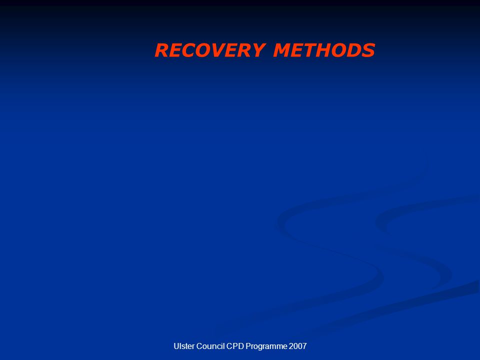 Ulster Council CPD Programme 2007 RECOVERY METHODS