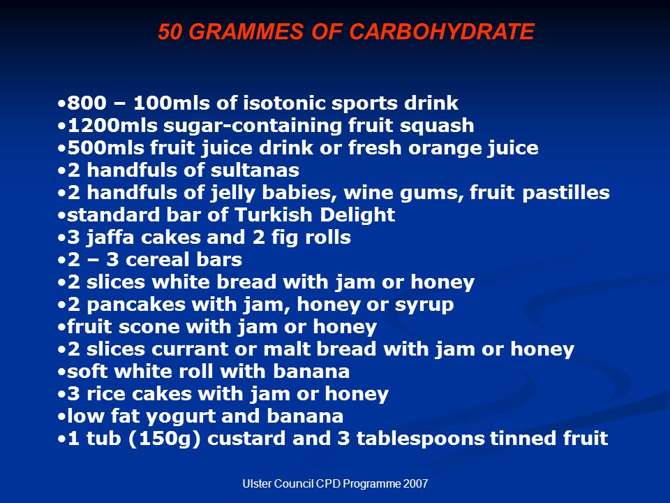 Ulster Council CPD Programme 2007 50 GRAMMES OF CARBOHYDRATE 800 – 100mls of isotonic sports drink 1200mls sugar-containing fruit squash 500mls fruit juice drink or fresh orange juice 2 handfuls of sultanas 2 handfuls of jelly babies, wine gums, fruit pastilles standard bar of Turkish Delight 3 jaffa cakes and 2 fig rolls 2 – 3 cereal bars 2 slices white bread with jam or honey 2 pancakes with jam, honey or syrup fruit scone with jam or honey 2 slices currant or malt bread with jam or honey soft white roll with banana 3 rice cakes with jam or honey low fat yogurt and banana 1 tub (150g) custard and 3 tablespoons tinned fruit
