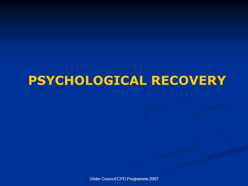 Ulster Council CPD Programme 2007 PSYCHOLOGICAL RECOVERY
