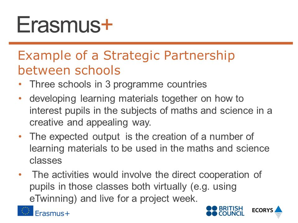 Example of a Strategic Partnership between schools Three schools in 3 programme countries developing learning materials together on how to interest pupils in the subjects of maths and science in a creative and appealing way.