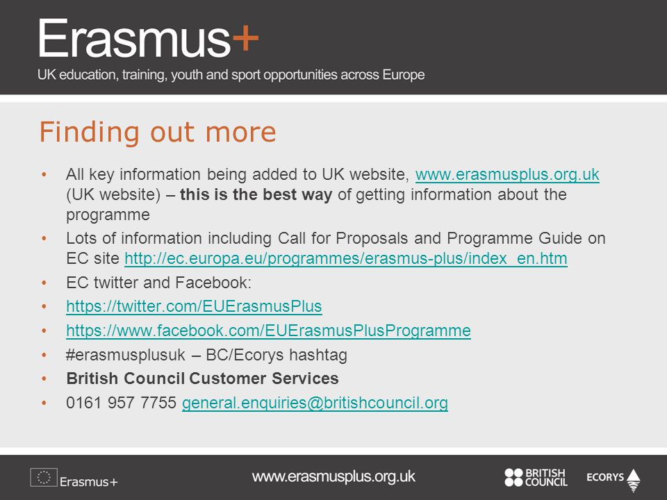Finding out more All key information being added to UK website, www.erasmusplus.org.uk (UK website) – this is the best way of getting information about the programmewww.erasmusplus.org.uk Lots of information including Call for Proposals and Programme Guide on EC site http://ec.europa.eu/programmes/erasmus-plus/index_en.htmhttp://ec.europa.eu/programmes/erasmus-plus/index_en.htm EC twitter and Facebook: https://twitter.com/EUErasmusPlus https://www.facebook.com/EUErasmusPlusProgramme #erasmusplusuk – BC/Ecorys hashtag British Council Customer Services 0161 957 7755 general.enquiries@britishcouncil.orggeneral.enquiries@britishcouncil.org