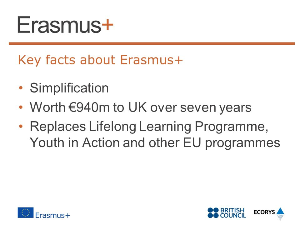 Key facts about Erasmus+ Simplification Worth €940m to UK over seven years Replaces Lifelong Learning Programme, Youth in Action and other EU programmes