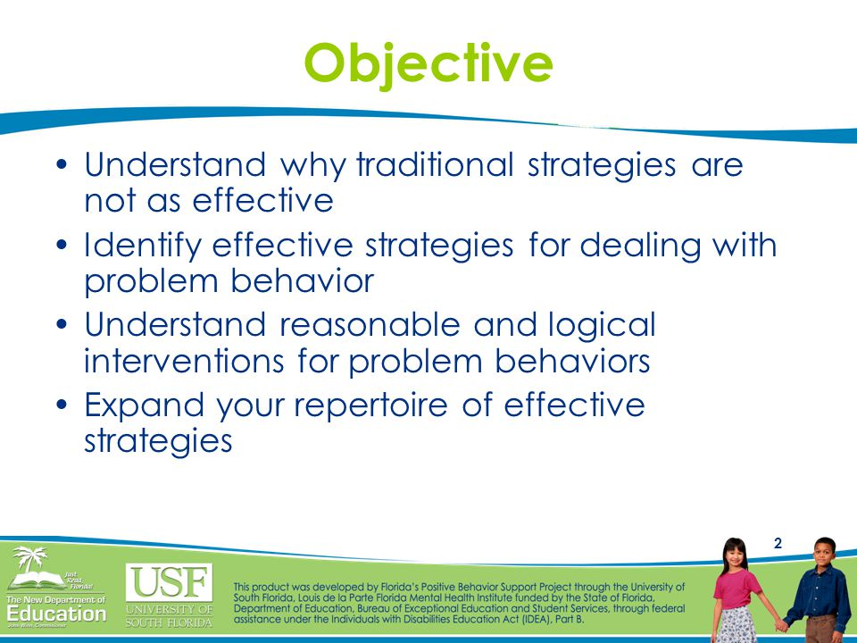 2 Objective Understand why traditional strategies are not as effective Identify effective strategies for dealing with problem behavior Understand reasonable and logical interventions for problem behaviors Expand your repertoire of effective strategies
