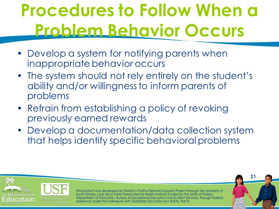 21 Procedures to Follow When a Problem Behavior Occurs Develop a system for notifying parents when inappropriate behavior occurs The system should not rely entirely on the student's ability and/or willingness to inform parents of problems Refrain from establishing a policy of revoking previously earned rewards Develop a documentation/data collection system that helps identify specific behavioral problems