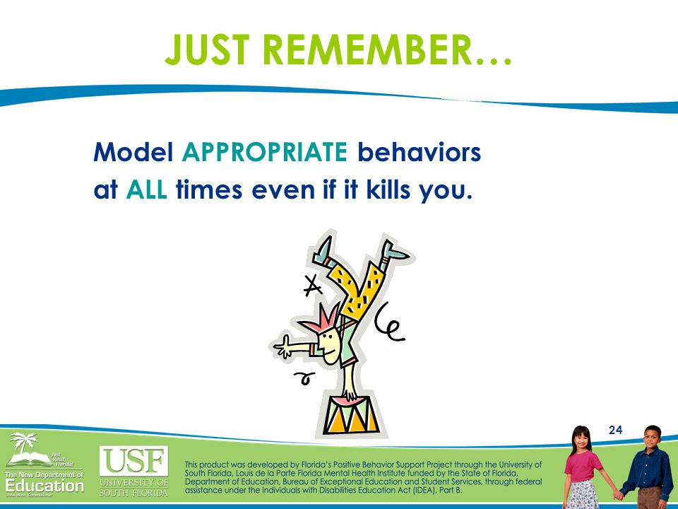 24 JUST REMEMBER… Model APPROPRIATE behaviors at ALL times even if it kills you.