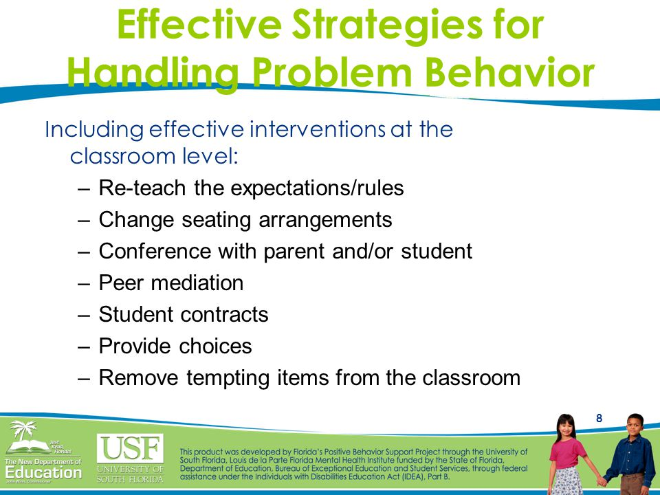 8 Effective Strategies for Handling Problem Behavior Including effective interventions at the classroom level: –Re-teach the expectations/rules –Change seating arrangements –Conference with parent and/or student –Peer mediation –Student contracts –Provide choices –Remove tempting items from the classroom