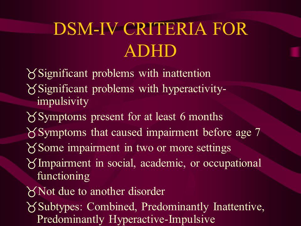 DSM-IV CRITERIA FOR ADHD  Significant problems with inattention  Significant problems with hyperactivity- impulsivity  Symptoms present for at least 6 months  Symptoms that caused impairment before age 7  Some impairment in two or more settings  Impairment in social, academic, or occupational functioning  Not due to another disorder  Subtypes: Combined, Predominantly Inattentive, Predominantly Hyperactive-Impulsive
