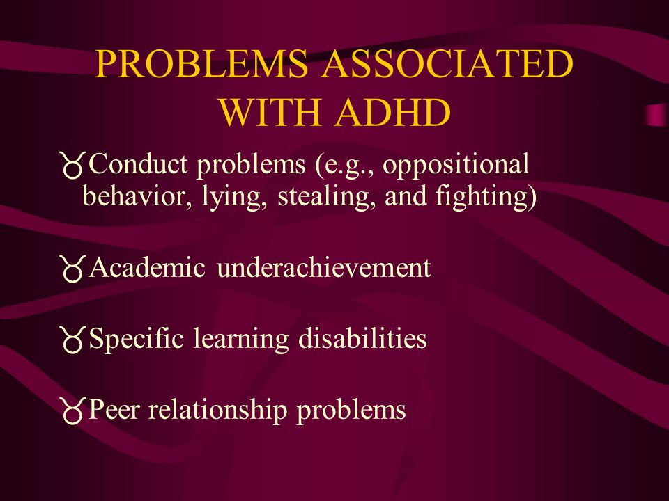PROBLEMS ASSOCIATED WITH ADHD  Conduct problems (e.g., oppositional behavior, lying, stealing, and fighting)  Academic underachievement  Specific learning disabilities  Peer relationship problems