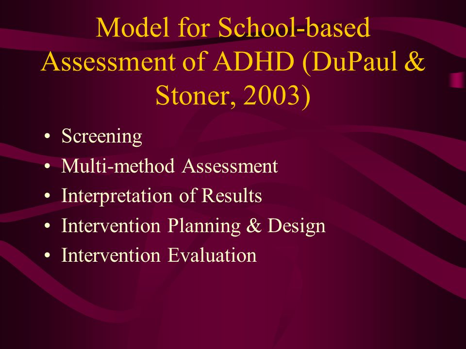 Model for School-based Assessment of ADHD (DuPaul & Stoner, 2003) Screening Multi-method Assessment Interpretation of Results Intervention Planning & Design Intervention Evaluation