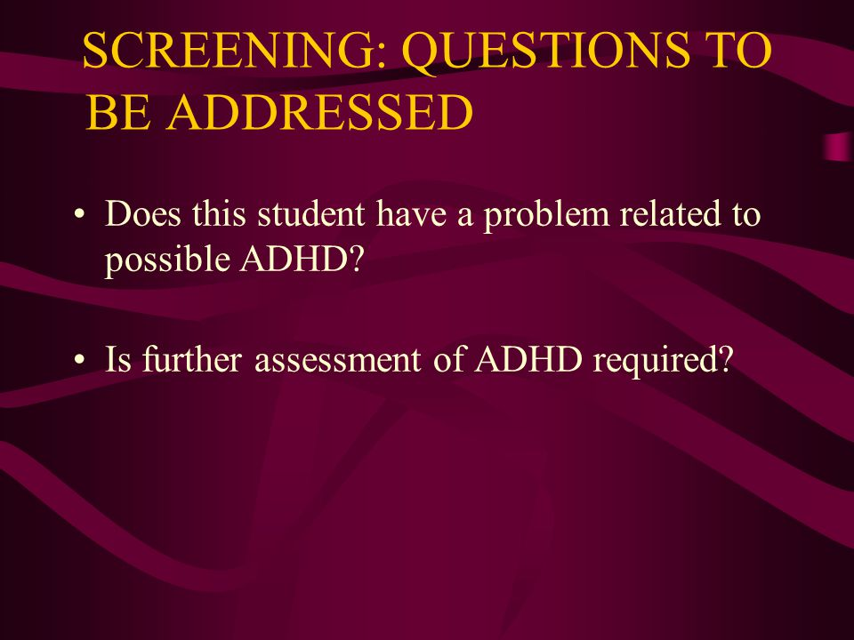 SCREENING: QUESTIONS TO BE ADDRESSED Does this student have a problem related to possible ADHD.