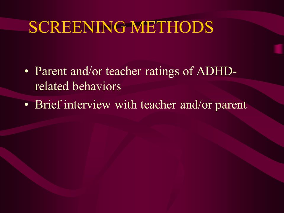 SCREENING METHODS Parent and/or teacher ratings of ADHD- related behaviors Brief interview with teacher and/or parent